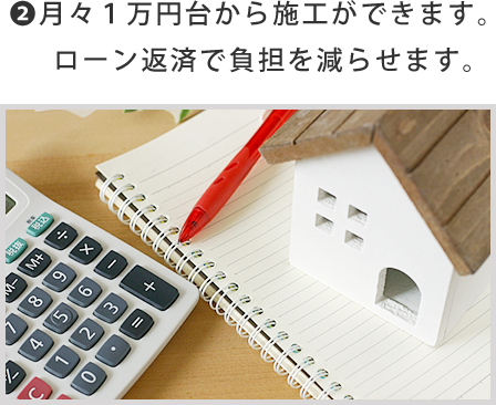 2.月々1万円台から施工ができます。ローン返済で負担を減らせます。